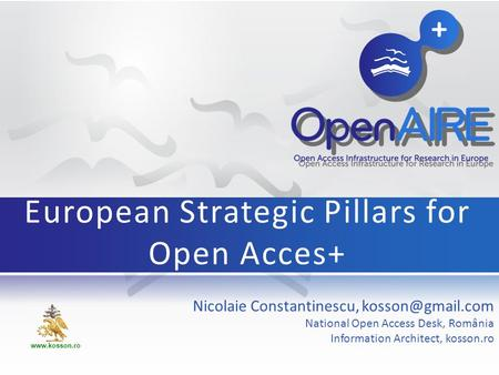 Nicolaie Constantinescu, National Open Access Desk, România Information Architect, kosson.ro European Strategic Pillars for Open Acces+