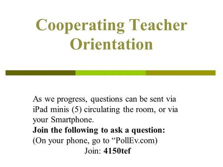 Cooperating Teacher Orientation As we progress, questions can be sent via iPad minis (5) circulating the room, or via your Smartphone. Join the following.