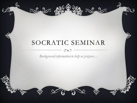 SOCRATIC SEMINAR Background information to help us prepare…