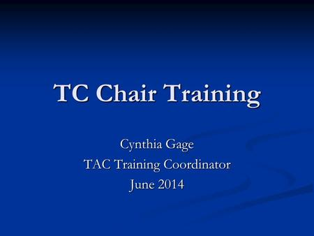 TC Chair Training Cynthia Gage TAC Training Coordinator June 2014.