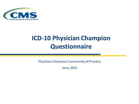 Physician Champion Community of Practice June, 2015 ICD-10 Physician Champion Questionnaire.