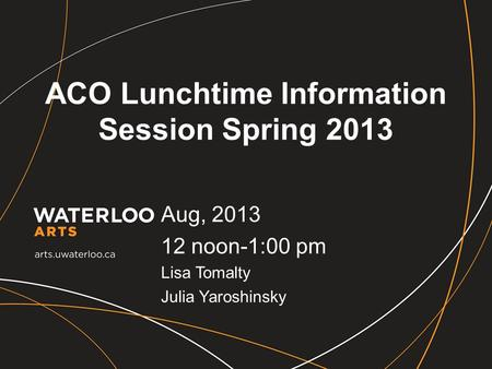 ACO Lunchtime Information Session Spring 2013 Aug, 2013 12 noon-1:00 pm Lisa Tomalty Julia Yaroshinsky.