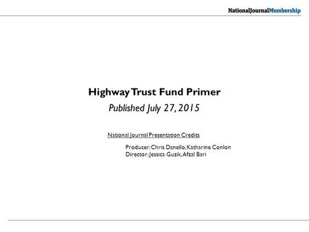 Highway Trust Fund Primer Published July 27, 2015 National Journal Presentation Credits Producer: Chris Danello, Katharine Conlon Director: Jessica Guzik,