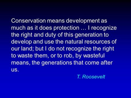 Conservation means development as much as it does protection … I recognize the right and duty of this generation to develop and use the natural resources.