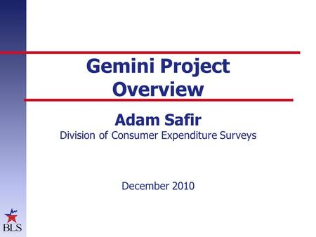 Gemini Project Overview Adam Safir Division of Consumer Expenditure Surveys December 2010.