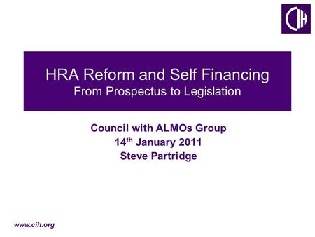 Www.cih.org HRA Reform and Self Financing From Prospectus to Legislation Council with ALMOs Group 14 th January 2011 Steve Partridge.