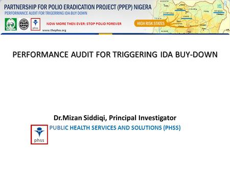 PERFORMANCE AUDIT FOR TRIGGERING IDA BUY-DOWN Dr.Mizan Siddiqi, Principal Investigator PUBLIC HEALTH SERVICES AND SOLUTIONS (PHSS) NOW MORE THEN EVER: