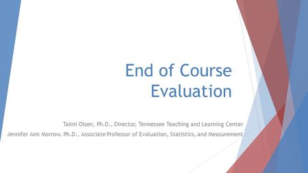 End of Course Evaluation Taimi Olsen, Ph.D., Director, Tennessee Teaching and Learning Center Jennifer Ann Morrow, Ph.D., Associate Professor of Evaluation,