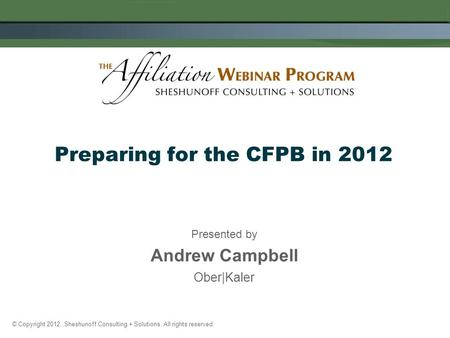 Presented by Andrew Campbell Ober|Kaler Preparing for the CFPB in 2012 © Copyright 2012. Sheshunoff Consulting + Solutions. All rights reserved.