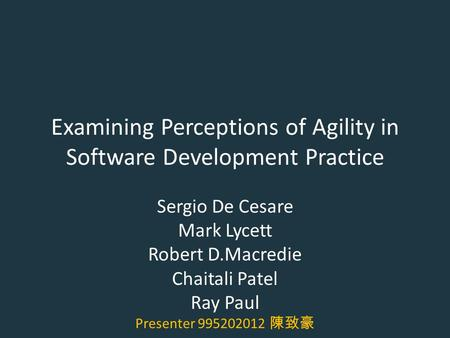 Examining Perceptions of Agility in Software Development Practice Sergio De Cesare Mark Lycett Robert D.Macredie Chaitali Patel Ray Paul Presenter 995202012.