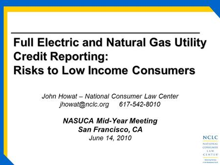 Full Electric and Natural Gas Utility Credit Reporting: Risks to Low Income Consumers John Howat – National Consumer Law Center 617-542-8010.
