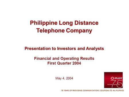 75 YEARS OF PROVIDING COMMUNICATIONS SOLUTIONS TO ALL FILIPINOS Philippine Long Distance Telephone Company Presentation to Investors and Analysts Financial.