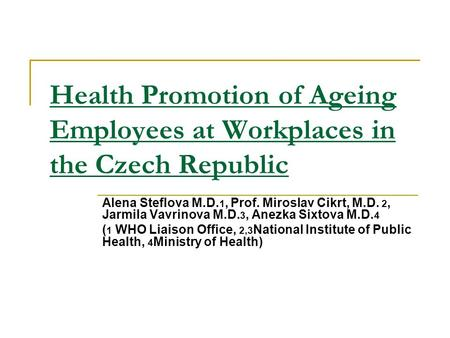 Health Promotion of Ageing Employees at Workplaces in the Czech Republic Alena Steflova M.D. 1, Prof. Miroslav Cikrt, M.D. 2, Jarmila Vavrinova M.D. 3,