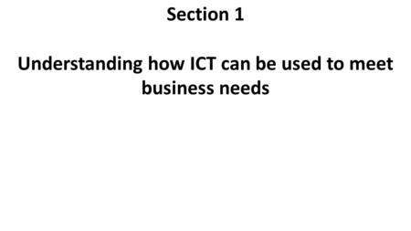 Section 1 Understanding how ICT can be used to meet business needs.