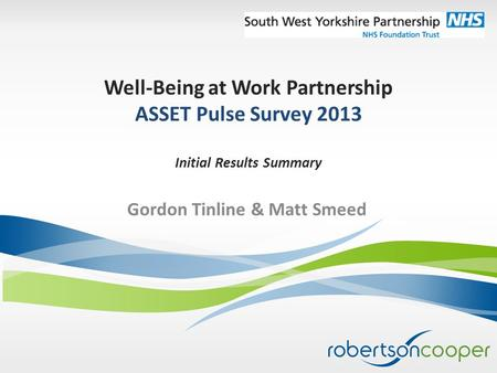Well-Being at Work Partnership ASSET Pulse Survey 2013 Initial Results Summary Gordon Tinline & Matt Smeed.