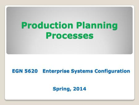 Production Planning Processes EGN 5620 Enterprise Systems Configuration Spring, 2014.