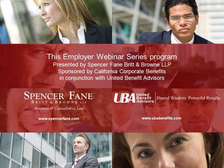This Employer Webinar Series program is presented by Spencer Fane Britt & Browne LLP in conjunction with United Benefit Advisors www.spencerfane.com www.ubabenefits.com.