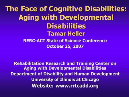 The Face of Cognitive Disabilities: Aging with Developmental Disabilities Tamar Heller RERC-ACT State of Science Conference October 25, 2007 Rehabilitation.