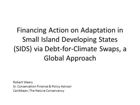 Financing Action on Adaptation in Small Island Developing States (SIDS) via Debt-for-Climate Swaps, a Global Approach Robert Weary Sr. Conservation Finance.