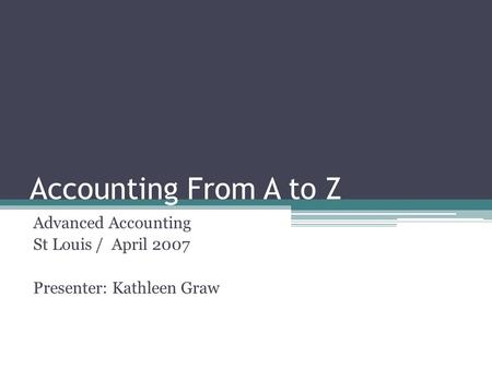 Accounting From A to Z Advanced Accounting St Louis / April 2007 Presenter: Kathleen Graw.