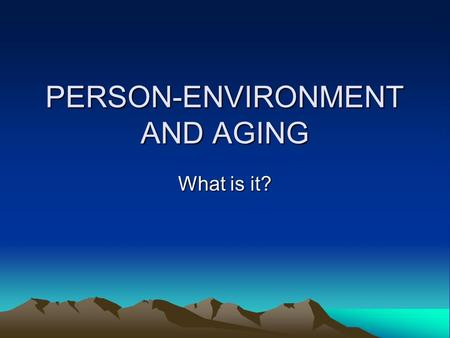 PERSON-ENVIRONMENT AND AGING What is it?. Dynamic, interactive system Person and environment have to be studied jointly A person's behaviour is a function.