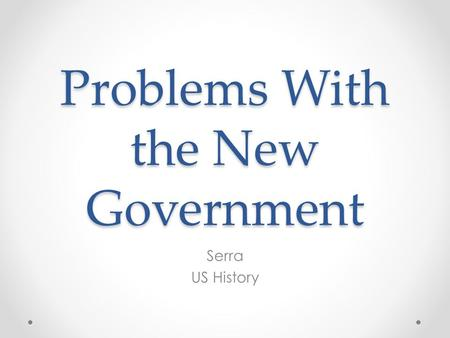 Problems With the New Government Serra US History.