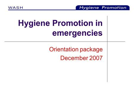 Hygiene Promotion in emergencies Orientation package December 2007.