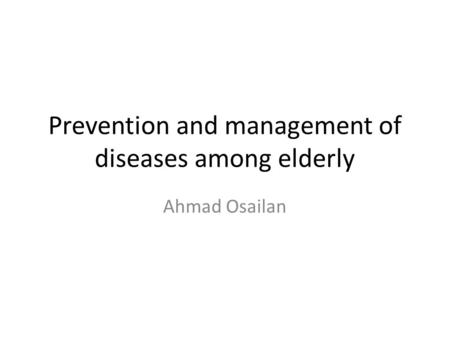 Prevention and management of diseases among elderly Ahmad Osailan.