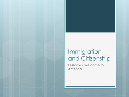 Immigration and Citizenship Lesson 6 – Welcome to America.
