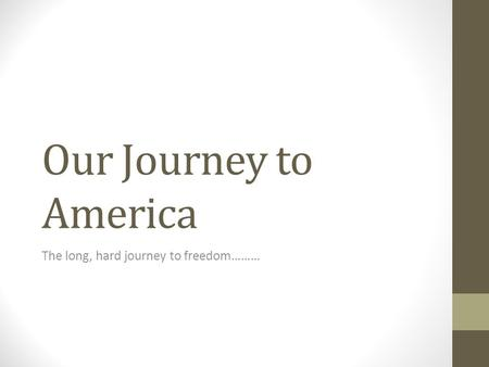 Our Journey to America The long, hard journey to freedom………