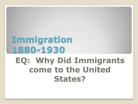 Immigration 1880-1930 EQ: Why Did Immigrants come to the United States?
