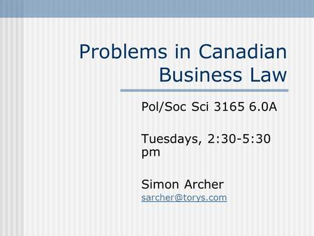 Problems in Canadian Business Law Pol/Soc Sci 3165 6.0A Tuesdays, 2:30-5:30 pm Simon Archer
