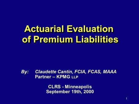 1 Actuarial Evaluation of Premium Liabilities By:Claudette Cantin, FCIA, FCAS, MAAA Partner – KPMG LLP CLRS - Minneapolis September 19th, 2000.