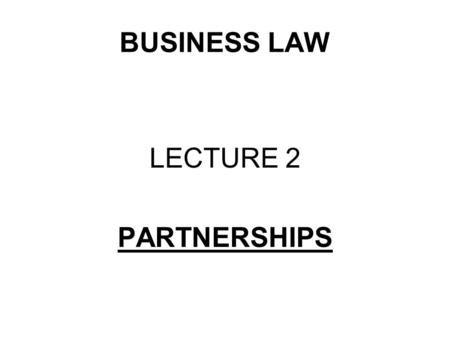 BUSINESS LAW LECTURE 2 PARTNERSHIPS. WHAT ARE WE GOING TO STUDY? What is a partnership? The regulation of a partnership The relationship between partners'