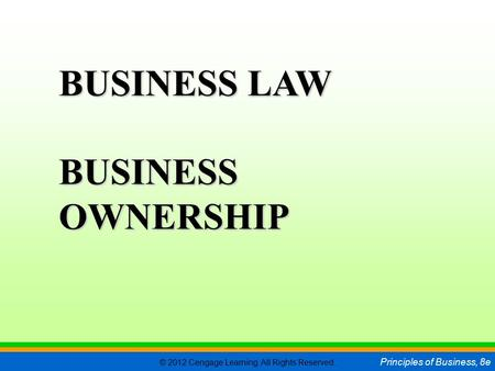 © 2012 Cengage Learning. All Rights Reserved. Principles of Business, 8e C H A P T E R 5 SLIDE 1 BUSINESS LAW BUSINESS OWNERSHIP.