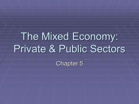 The Mixed Economy: Private & Public Sectors Chapter 5.