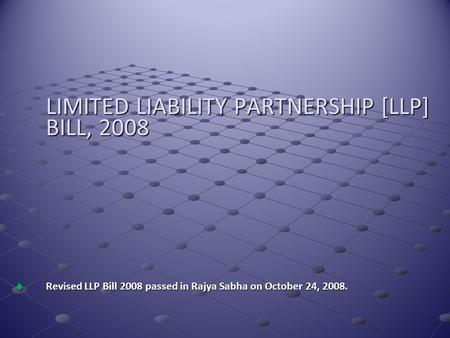LIMITED LIABILITY PARTNERSHIP [LLP] BILL, 2008  Revised LLP Bill 2008 passed in Rajya Sabha on October 24, 2008.