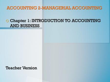 ACCOUNTING 2-MANAGERIAL ACCOUNTING o Chapter 1: INTRODUCTION TO ACCOUNTING AND BUSINESS Teacher Version.