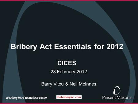 Bribery Act Essentials for 2012 CICES 28 February 2012 Barry Vitou & Neil McInnes.