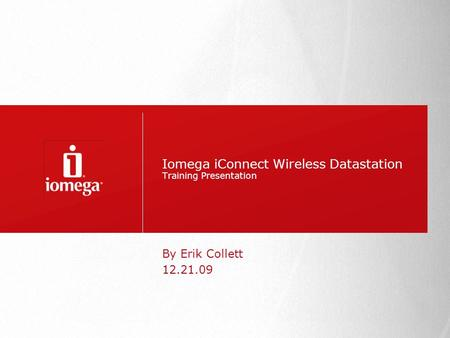 Iomega iConnect Wireless Datastation Training Presentation By Erik Collett 12.21.09.