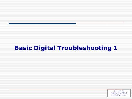TS 1.1 Basic Digital Troubleshooting 1 ©Paul Godin Updated August 2013 gmail.com.