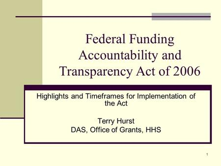 1 Federal Funding Accountability and Transparency Act of 2006 Highlights and Timeframes for Implementation of the Act Terry Hurst DAS, Office of Grants,