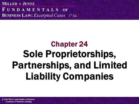 © 2007 West Legal Studies in Business, A Division of Thomson Learning Chapter 24 Sole Proprietorships, Partnerships, and Limited Liability Companies.
