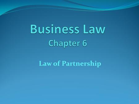 Business Law Chapter 6 Law of Partnership.