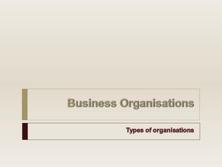 Types of Organisations  Profit non-profit and non-governmental  Sole Trader/Proprietors  Partnerships  Companies/Corporations  Charities  Cooperatives.
