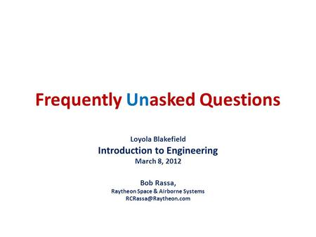 Frequently Unasked Questions Loyola Blakefield Introduction to Engineering March 8, 2012 Bob Rassa, Raytheon Space & Airborne Systems