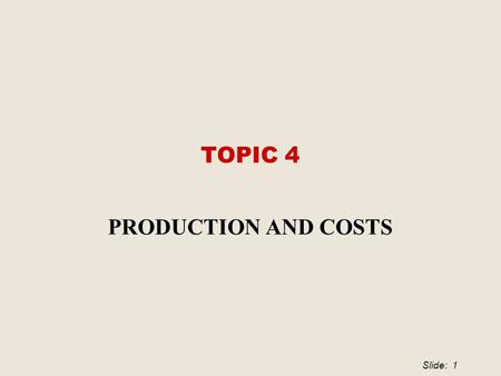Slide: 1 TOPIC 4 PRODUCTION AND COSTS. Slide: 2 The Firm and Its Economic Problem  Firm  An institution that hires productive resources and that organises.
