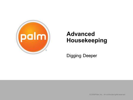 © 2006 Palm, Inc. All worldwide rights reserved. Advanced Housekeeping Digging Deeper.