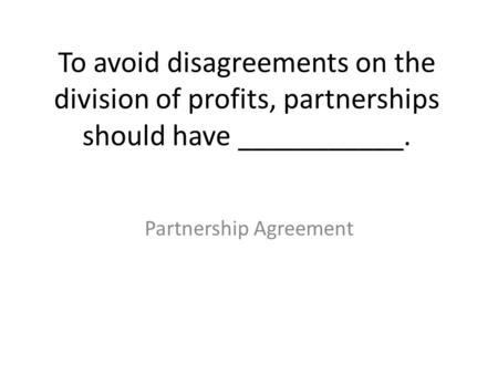 To avoid disagreements on the division of profits, partnerships should have ___________. Partnership Agreement.