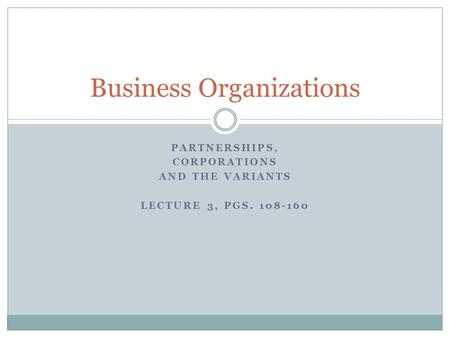 PARTNERSHIPS, CORPORATIONS AND THE VARIANTS LECTURE 3, PGS. 108-160 Business Organizations.